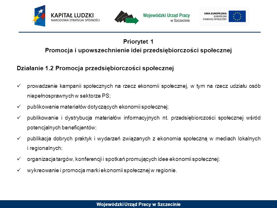 Wojewódzki Urząd Pracy w Szczecinie Priorytet 2 Zwiększenie udziału podmiotów przedsiębiorczości społecznej w gospodarce regionu Działanie 2.1 Stworzenie warunków formalnych do funkcjonowania przedsiębiorczości społecznej w regionie włączenie problematyki przedsiębiorczości społecznej do dokumentów strategicznych na szczeblu regionalnym i lokalnym; stworzenie systemu zachęt do stosowania klauzul społecznych w ramach prawa zamówień publicznych; włączenie podmiotów ekonomii społecznej do systemu wsparcia przedsiębiorczości.