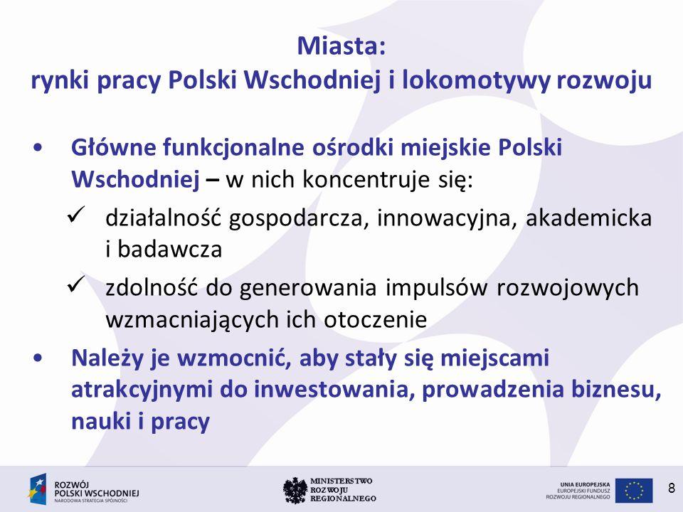 8 Miasta: rynki pracy Polski Wschodniej i lokomotywy rozwoju Główne funkcjonalne ośrodki miejskie Polski Wschodniej – w nich koncentruje się: działaln