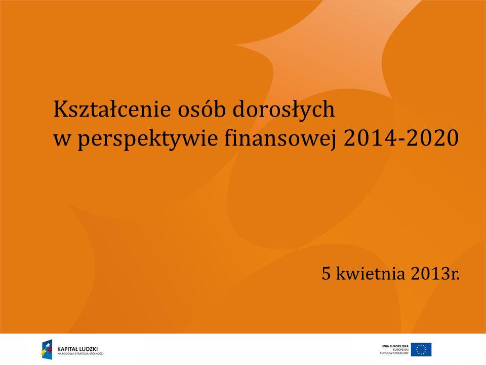 Kształcenie osób dorosłych w perspektywie finansowej 2014-2020 5 kwietnia 2013r.