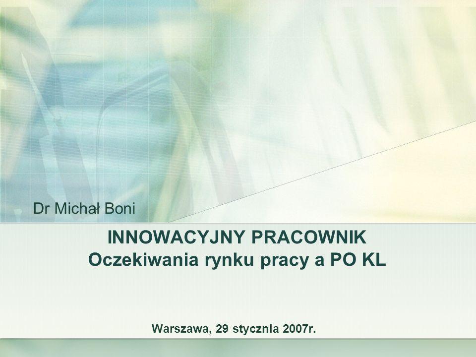 INNOWACYJNY PRACOWNIK Oczekiwania rynku pracy a PO KL Warszawa, 29 stycznia 2007r. Dr Michał Boni