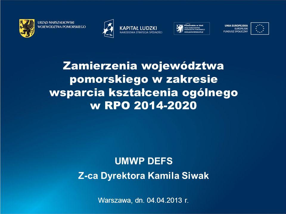 Warszawa, dn. 04.04.2013 r. UMWP DEFS Z-ca Dyrektora Kamila Siwak Zamierzenia województwa pomorskiego w zakresie wsparcia kształcenia ogólnego w RPO 2