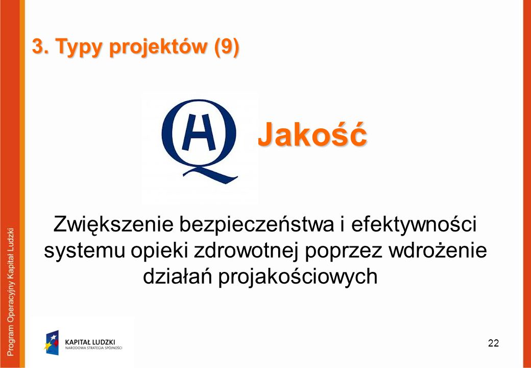 Jakość Zwiększenie bezpieczeństwa i efektywności systemu opieki zdrowotnej poprzez wdrożenie działań projakościowych 22 3. Typy projektów (9)