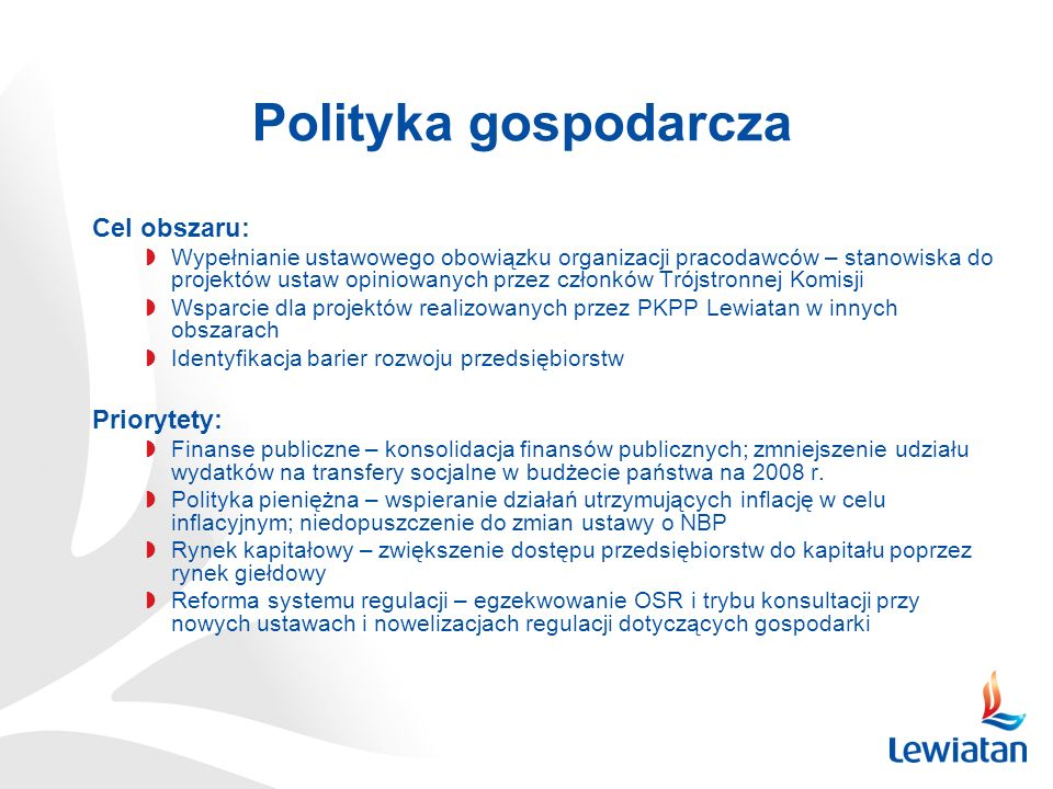 Polityka gospodarcza Cel obszaru: Wypełnianie ustawowego obowiązku organizacji pracodawców – stanowiska do projektów ustaw opiniowanych przez członków Trójstronnej Komisji Wsparcie dla projektów realizowanych przez PKPP Lewiatan w innych obszarach Identyfikacja barier rozwoju przedsiębiorstw Priorytety: Finanse publiczne – konsolidacja finansów publicznych; zmniejszenie udziału wydatków na transfery socjalne w budżecie państwa na 2008 r.