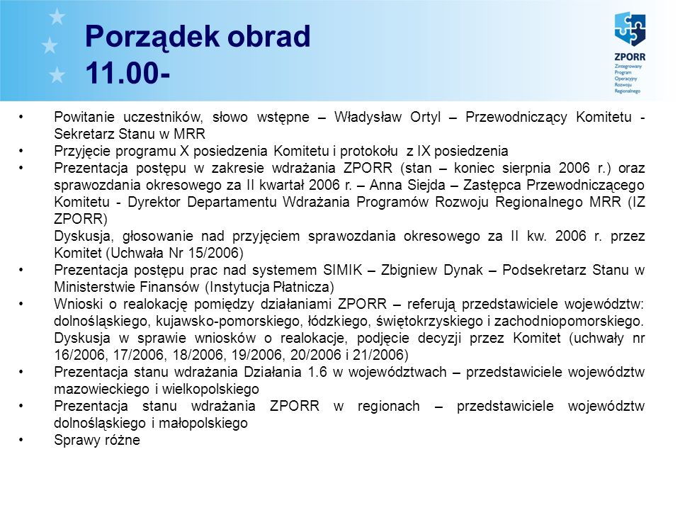 Powitanie uczestników, słowo wstępne – Władysław Ortyl – Przewodniczący Komitetu - Sekretarz Stanu w MRR Przyjęcie programu X posiedzenia Komitetu i protokołu z IX posiedzenia Prezentacja postępu w zakresie wdrażania ZPORR (stan – koniec sierpnia 2006 r.) oraz sprawozdania okresowego za II kwartał 2006 r.