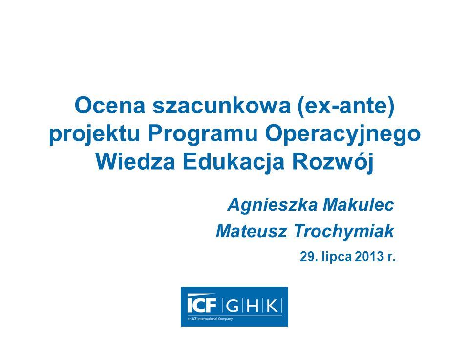 Ocena szacunkowa (ex-ante) projektu Programu Operacyjnego Wiedza Edukacja Rozwój Agnieszka Makulec Mateusz Trochymiak 29. lipca 2013 r.