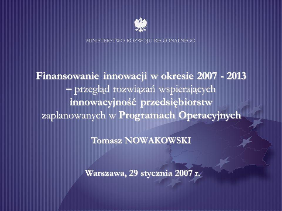 Finansowanie innowacji w okresie 2007 - 2013 – przegląd rozwiązań wspierających innowacyjność przedsiębiorstw zaplanowanych w Programach Operacyjnych Tomasz NOWAKOWSKI Warszawa, 29 stycznia 2007 r.