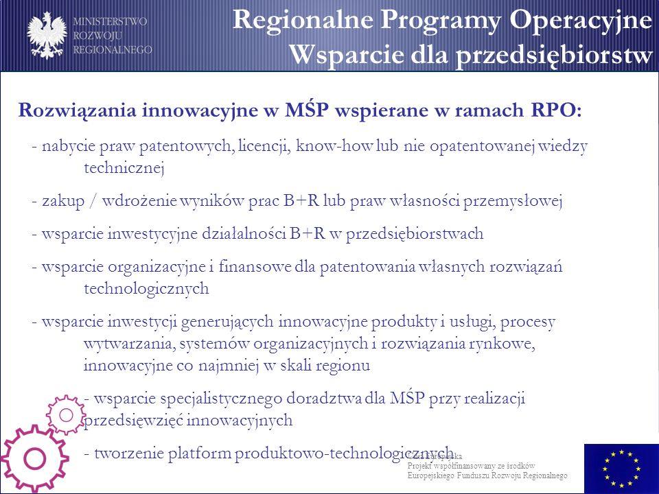 Rozwiązania innowacyjne w MŚP wspierane w ramach RPO: - nabycie praw patentowych, licencji, know-how lub nie opatentowanej wiedzy technicznej - zakup / wdrożenie wyników prac B+R lub praw własności przemysłowej - wsparcie inwestycyjne działalności B+R w przedsiębiorstwach - wsparcie organizacyjne i finansowe dla patentowania własnych rozwiązań technologicznych - wsparcie inwestycji generujących innowacyjne produkty i usługi, procesy wytwarzania, systemów organizacyjnych i rozwiązania rynkowe, innowacyjne co najmniej w skali regionu - wsparcie specjalistycznego doradztwa dla MŚP przy realizacji przedsięwzięć innowacyjnych - tworzenie platform produktowo-technologicznych Regionalne Programy Operacyjne Wsparcie dla przedsiębiorstw Unia Europejska Projekt współfinansowany ze środków Europejskiego Funduszu Rozwoju Regionalnego