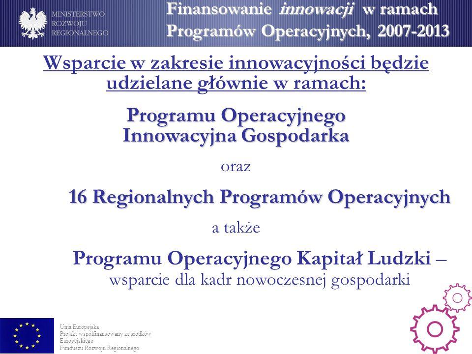 Finansowanie innowacji w ramach Programów Operacyjnych, 2007-2013 Wsparcie w zakresie innowacyjności będzie udzielane głównie w ramach: Programu Operacyjnego Innowacyjna Gospodarka oraz 16 Regionalnych Programów Operacyjnych a także Programu Operacyjnego Kapitał Ludzki – wsparcie dla kadr nowoczesnej gospodarki Unia Europejska Projekt współfinansowany ze środków Europejskiego Funduszu Rozwoju Regionalnego