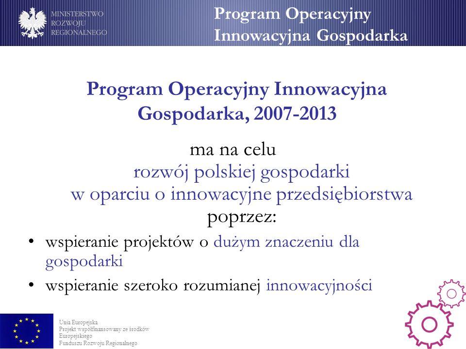 Program Operacyjny Innowacyjna Gospodarka, 2007-2013 ma na celu rozwój polskiej gospodarki w oparciu o innowacyjne przedsiębiorstwa poprzez: wspieranie projektów o dużym znaczeniu dla gospodarki wspieranie szeroko rozumianej innowacyjności Program Operacyjny Innowacyjna Gospodarka Unia Europejska Projekt współfinansowany ze środków Europejskiego Funduszu Rozwoju Regionalnego