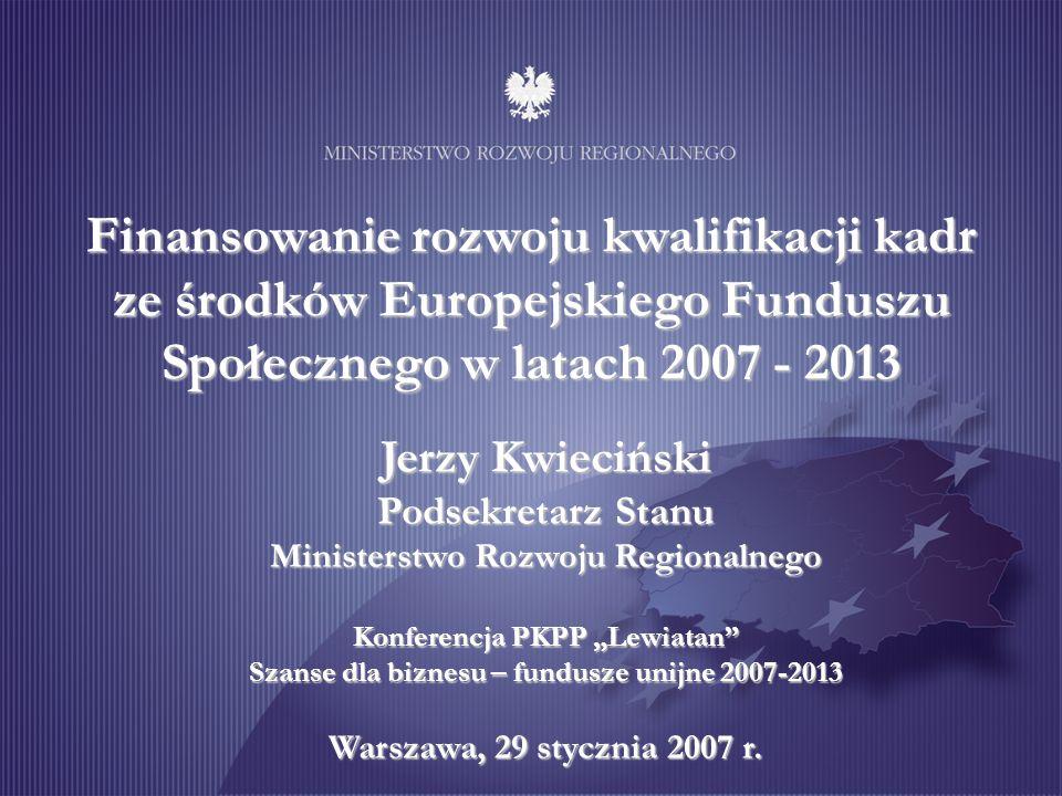 Finansowanie rozwoju kwalifikacji kadr ze środków Europejskiego Funduszu Społecznego w latach 2007 - 2013 Jerzy Kwieciński Podsekretarz Stanu Minister