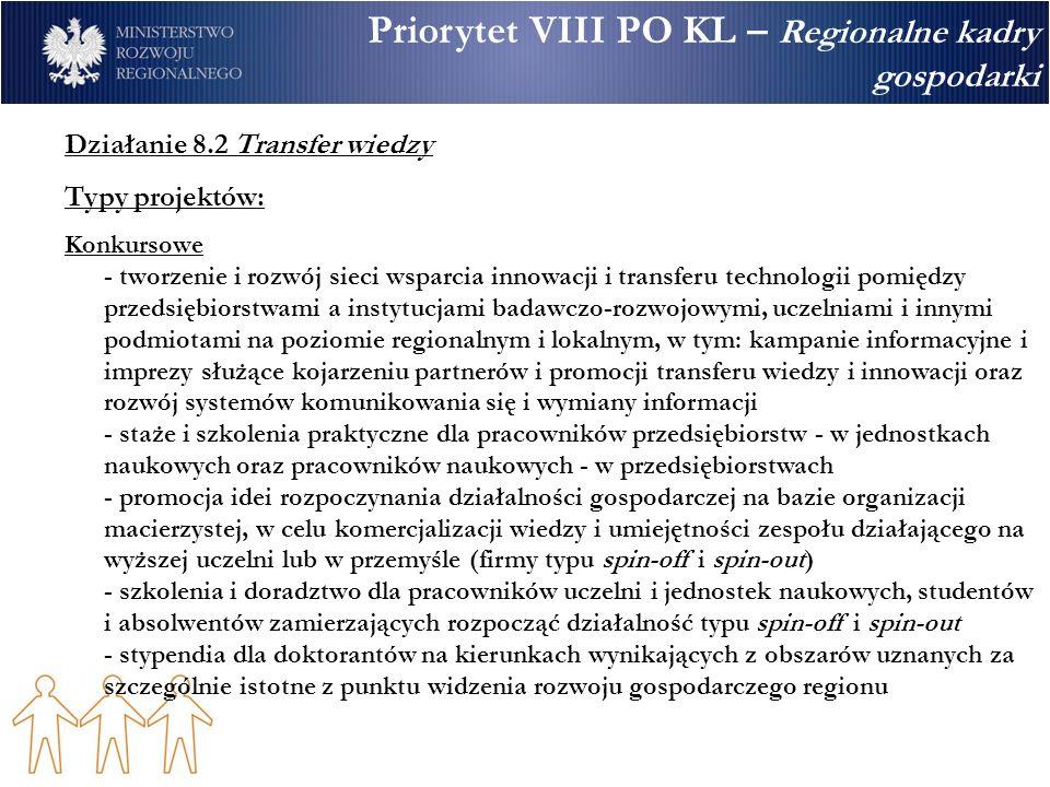 Priorytet VIII PO KL – Regionalne kadry gospodarki Działanie 8.2 Transfer wiedzy Typy projektów: Konkursowe - tworzenie i rozwój sieci wsparcia innowacji i transferu technologii pomiędzy przedsiębiorstwami a instytucjami badawczo-rozwojowymi, uczelniami i innymi podmiotami na poziomie regionalnym i lokalnym, w tym: kampanie informacyjne i imprezy służące kojarzeniu partnerów i promocji transferu wiedzy i innowacji oraz rozwój systemów komunikowania się i wymiany informacji - staże i szkolenia praktyczne dla pracowników przedsiębiorstw - w jednostkach naukowych oraz pracowników naukowych - w przedsiębiorstwach - promocja idei rozpoczynania działalności gospodarczej na bazie organizacji macierzystej, w celu komercjalizacji wiedzy i umiejętności zespołu działającego na wyższej uczelni lub w przemyśle (firmy typu spin-off i spin-out) - szkolenia i doradztwo dla pracowników uczelni i jednostek naukowych, studentów i absolwentów zamierzających rozpocząć działalność typu spin-off i spin-out - stypendia dla doktorantów na kierunkach wynikających z obszarów uznanych za szczególnie istotne z punktu widzenia rozwoju gospodarczego regionu