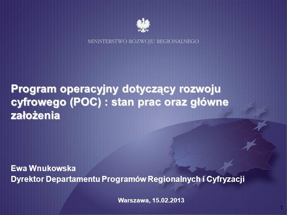 1 Program operacyjny dotyczący rozwoju cyfrowego (POC) : stan prac oraz główne założenia Ewa Wnukowska Dyrektor Departamentu Programów Regionalnych i Cyfryzacji Warszawa, 15.02.2013
