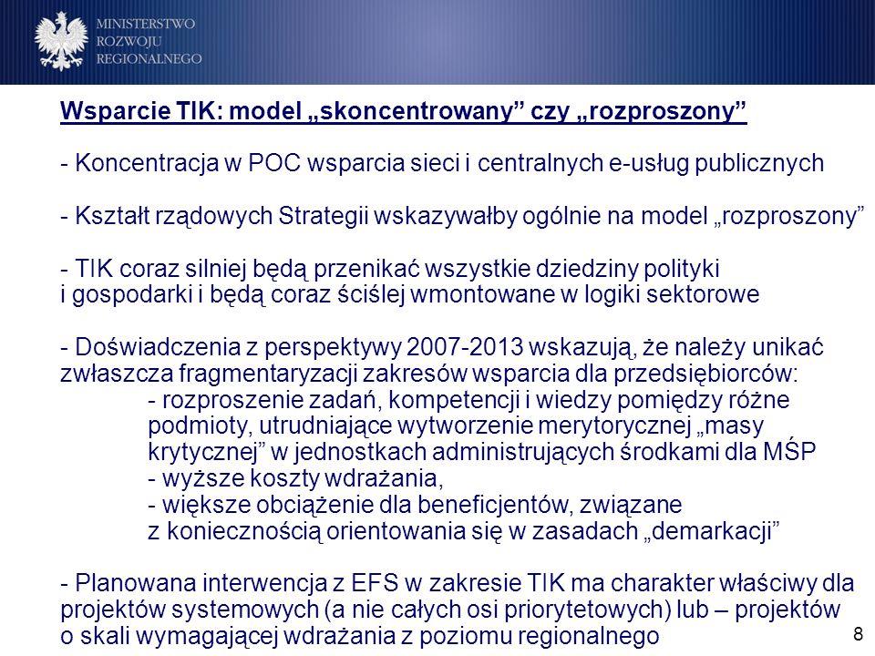 8 Wsparcie TIK: model skoncentrowany czy rozproszony - Koncentracja w POC wsparcia sieci i centralnych e-usług publicznych - Kształt rządowych Strategii wskazywałby ogólnie na model rozproszony - TIK coraz silniej będą przenikać wszystkie dziedziny polityki i gospodarki i będą coraz ściślej wmontowane w logiki sektorowe - Doświadczenia z perspektywy 2007-2013 wskazują, że należy unikać zwłaszcza fragmentaryzacji zakresów wsparcia dla przedsiębiorców: - rozproszenie zadań, kompetencji i wiedzy pomiędzy różne podmioty, utrudniające wytworzenie merytorycznej masy krytycznej w jednostkach administrujących środkami dla MŚP - wyższe koszty wdrażania, - większe obciążenie dla beneficjentów, związane z koniecznością orientowania się w zasadach demarkacji - Planowana interwencja z EFS w zakresie TIK ma charakter właściwy dla projektów systemowych (a nie całych osi priorytetowych) lub – projektów o skali wymagającej wdrażania z poziomu regionalnego