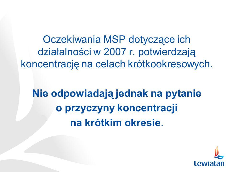 Oczekiwania MSP dotyczące ich działalności w 2007 r. potwierdzają koncentrację na celach krótkookresowych. Nie odpowiadają jednak na pytanie o przyczy