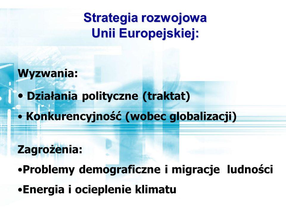 Wyzwania: Działania polityczne (traktat) Konkurencyjność (wobec globalizacji) Zagrożenia: Problemy demograficzne i migracje ludności Energia i ocieplenie klimatu Strategia rozwojowa Unii Europejskiej: