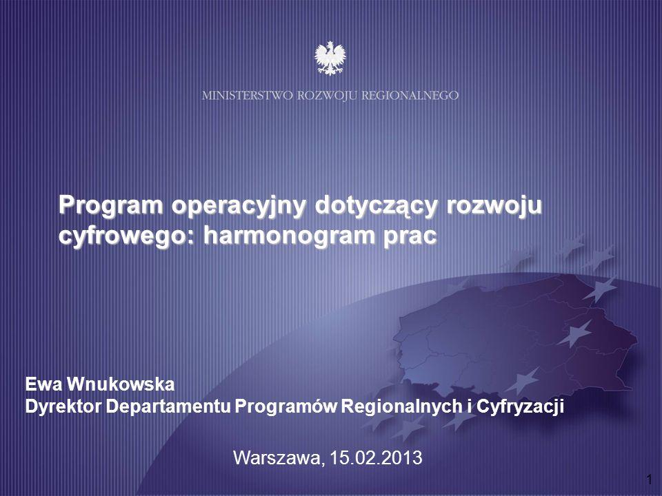1 Program operacyjny dotyczący rozwoju cyfrowego: harmonogram prac Ewa Wnukowska Dyrektor Departamentu Programów Regionalnych i Cyfryzacji Warszawa, 15.02.2013