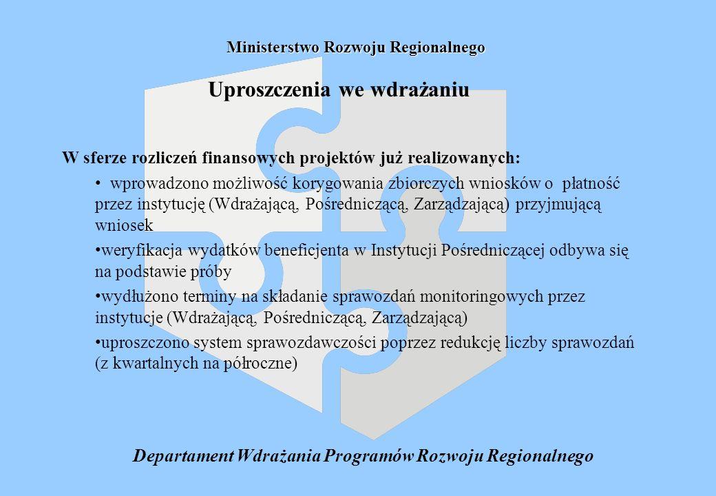 Departament Wdrażania Programów Rozwoju Regionalnego Ministerstwo Rozwoju Regionalnego Uproszczenia we wdrażaniu W sferze rozliczeń finansowych projektów już realizowanych: wprowadzono możliwość korygowania zbiorczych wniosków o płatność przez instytucję (Wdrażającą, Pośredniczącą, Zarządzającą) przyjmującą wniosek weryfikacja wydatków beneficjenta w Instytucji Pośredniczącej odbywa się na podstawie próby wydłużono terminy na składanie sprawozdań monitoringowych przez instytucje (Wdrażającą, Pośredniczącą, Zarządzającą) uproszczono system sprawozdawczości poprzez redukcję liczby sprawozdań (z kwartalnych na półroczne)