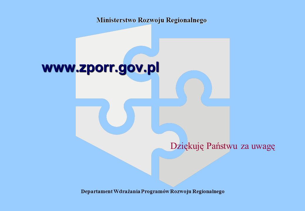Departament Wdrażania Programów Rozwoju Regionalnego Ministerstwo Rozwoju Regionalnego www.zporr.gov.pl Dziękuję Państwu za uwagę