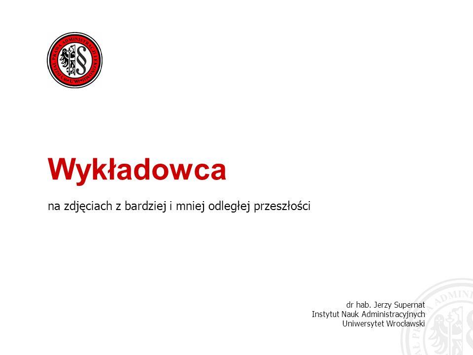 dr hab. Jerzy Supernat Instytut Nauk Administracyjnych Uniwersytet Wrocławski Wykładowca na zdjęciach z bardziej i mniej odległej przeszłości