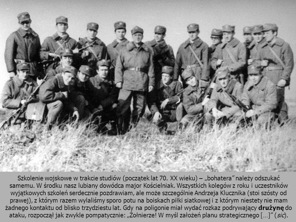 Szkolenie wojskowe w trakcie studiów (początek lat 70. XX wieku) – bohatera należy odszukać samemu. W środku nasz lubiany dowódca major Kościelniak. W