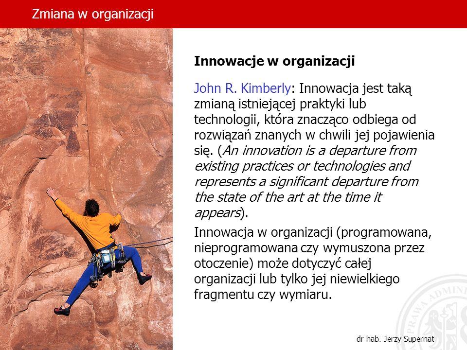 Zmiana w organizacji dr hab. Jerzy Supernat Innowacje w organizacji John R. Kimberly: Innowacja jest taką zmianą istniejącej praktyki lub technologii,