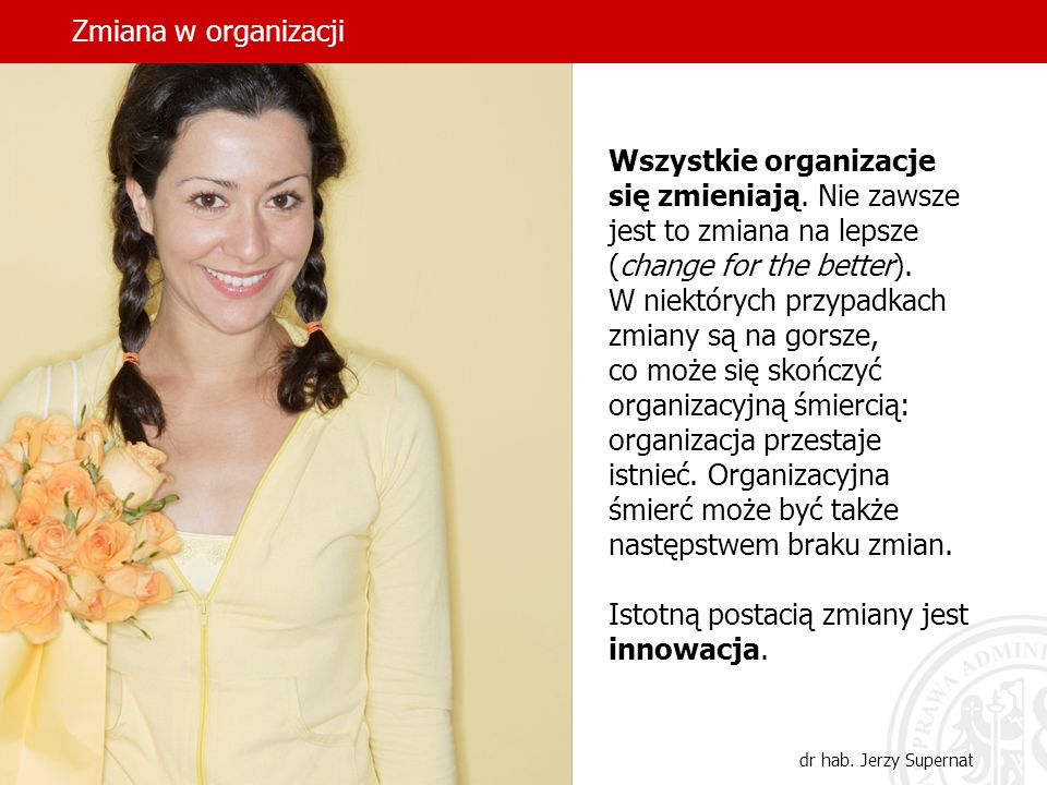 dr hab. Jerzy Supernat Wszystkie organizacje się zmieniają. Nie zawsze jest to zmiana na lepsze (change for the better). W niektórych przypadkach zmia