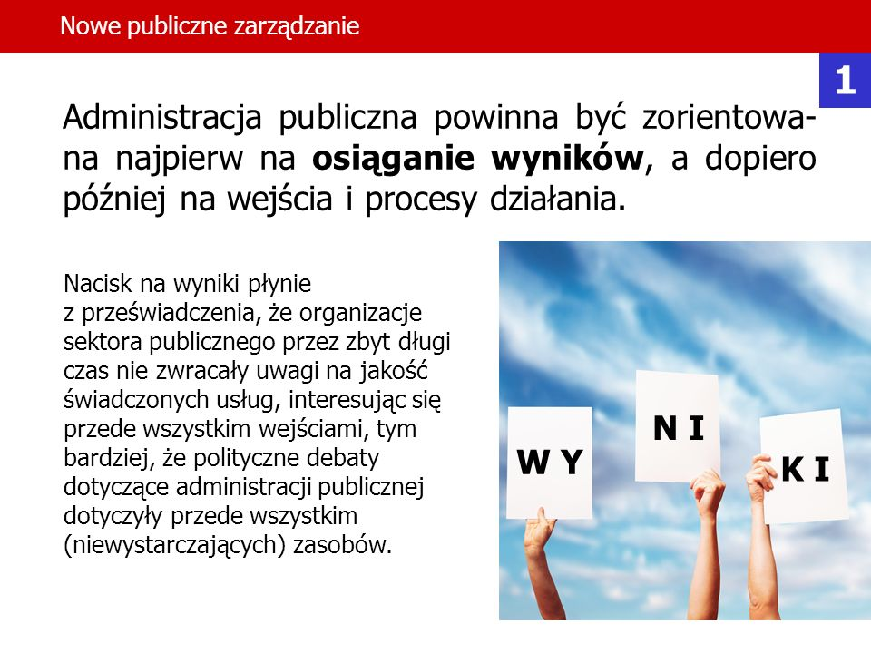6 Administracja publiczna powinna być zorientowa- na najpierw na osiąganie wyników, a dopiero później na wejścia i procesy działania. Nowe publiczne z