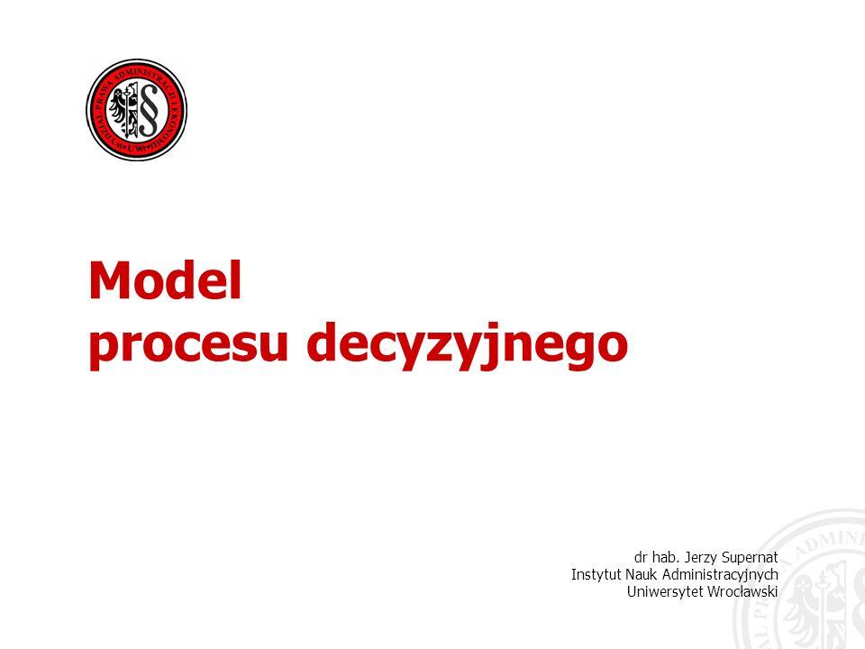 dr hab. Jerzy Supernat Instytut Nauk Administracyjnych Uniwersytet Wrocławski Model procesu decyzyjnego