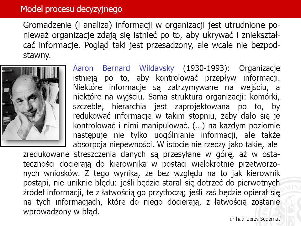 Model procesu decyzyjnego dr hab. Jerzy Supernat Aaron Bernard Wildavsky (1930-1993): Organizacje istnieją po to, aby kontrolować przepływ informacji.