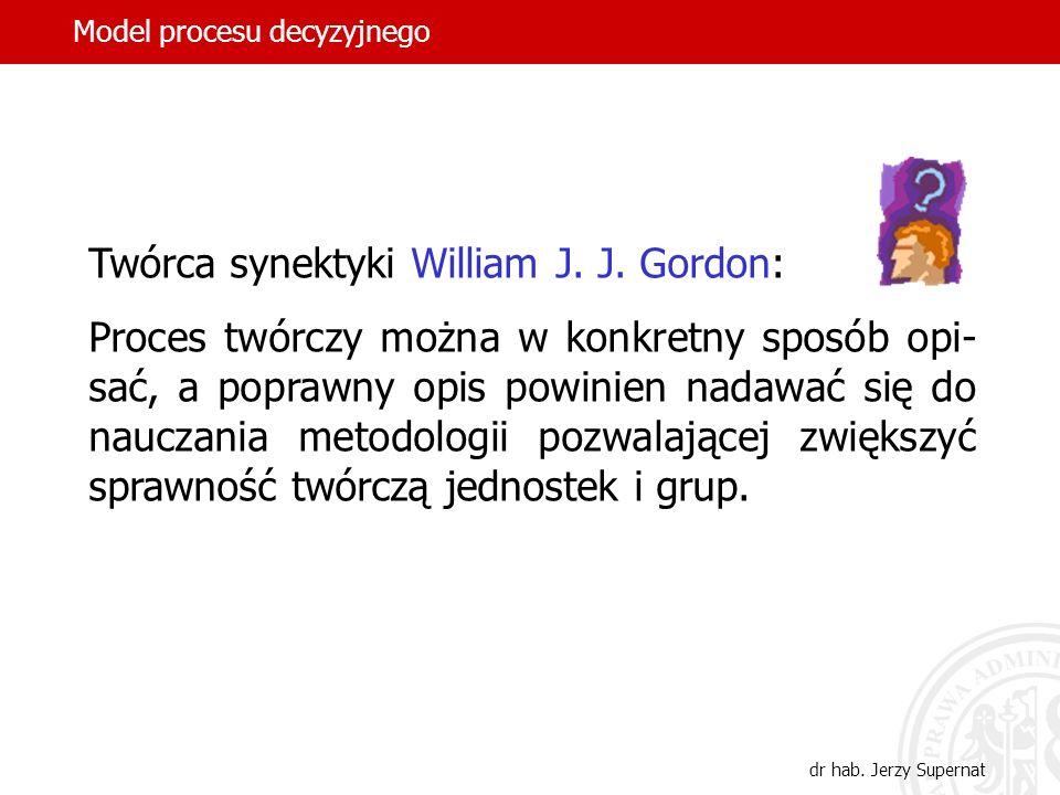 Model procesu decyzyjnego dr hab. Jerzy Supernat Twórca synektyki William J. J. Gordon: Proces twórczy można w konkretny sposób opi- sać, a poprawny o