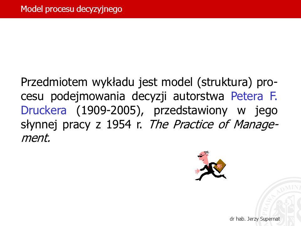 dr hab. Jerzy Supernat Przedmiotem wykładu jest model (struktura) pro- cesu podejmowania decyzji autorstwa Petera F. Druckera (1909-2005), przedstawio