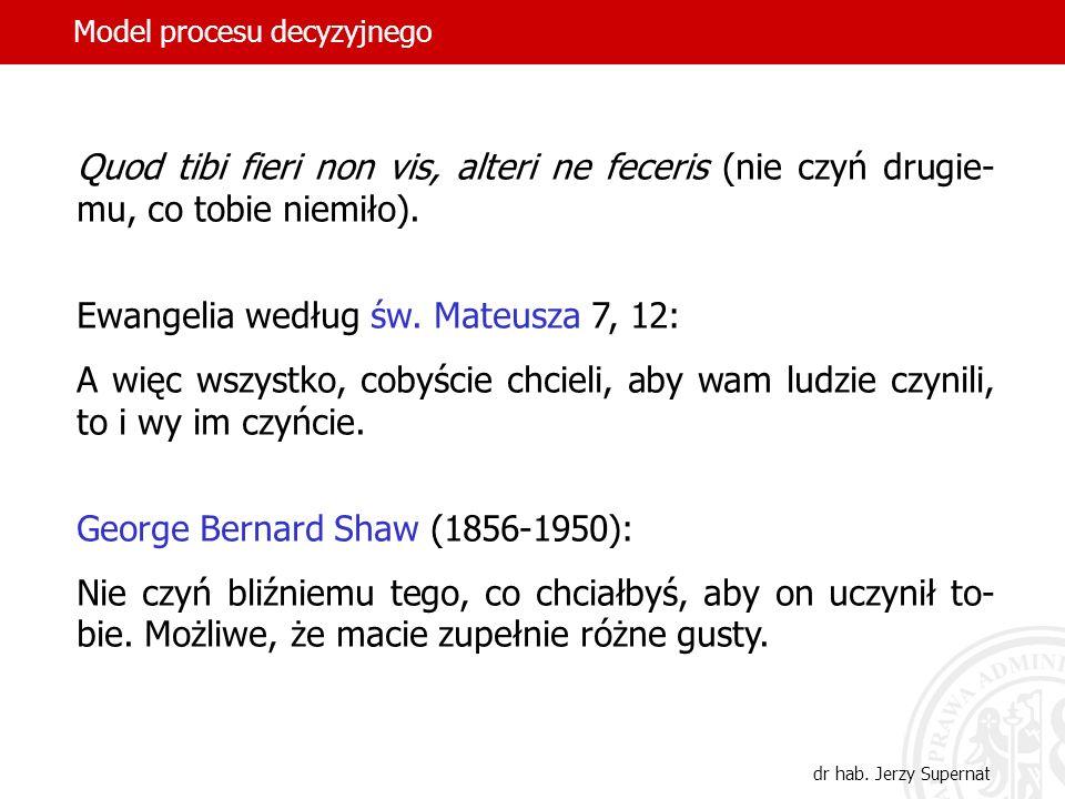 Model procesu decyzyjnego dr hab. Jerzy Supernat Quod tibi fieri non vis, alteri ne feceris (nie czyń drugie- mu, co tobie niemiło). Ewangelia według