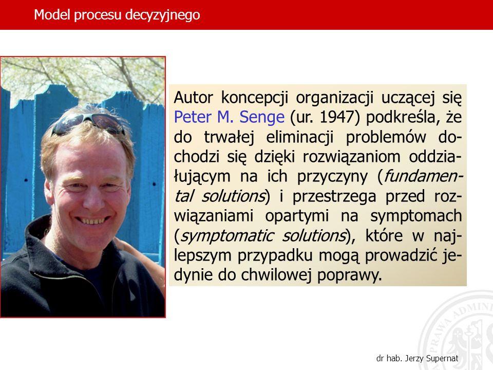 Model procesu decyzyjnego dr hab. Jerzy Supernat Autor koncepcji organizacji uczącej się Peter M. Senge (ur. 1947) podkreśla, że do trwałej eliminacji
