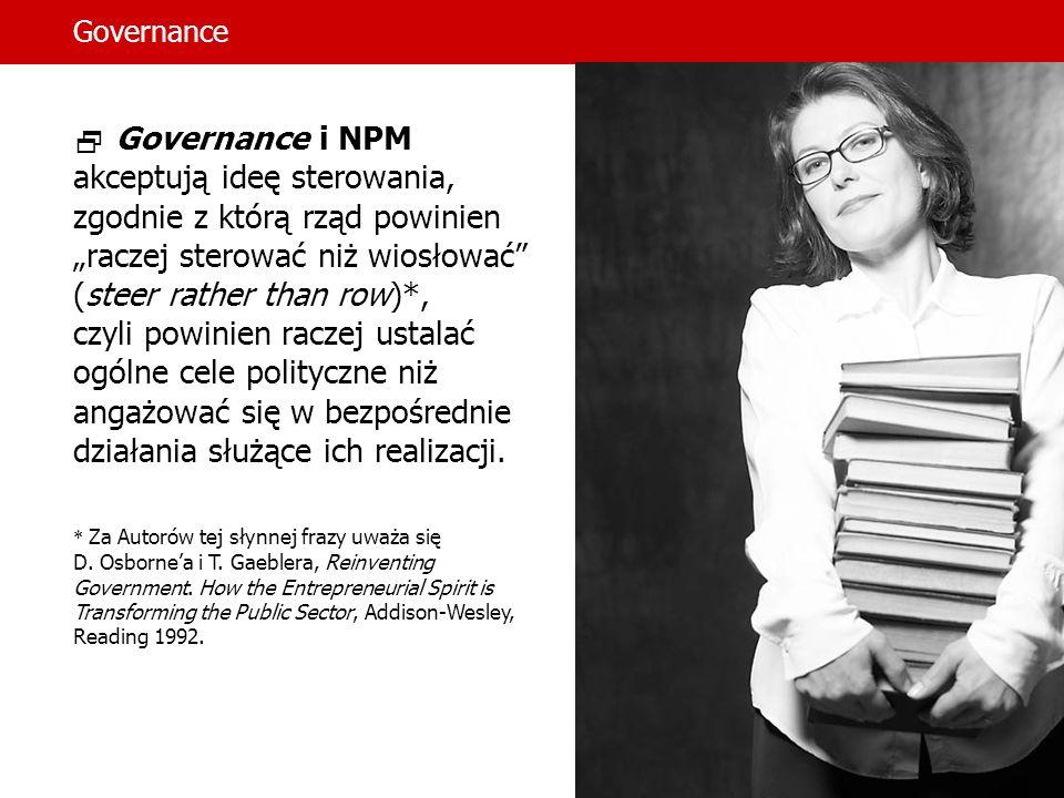 Governance Governance i NPM akceptują ideę sterowania, zgodnie z którą rząd powinien raczej sterować niż wiosłować (steer rather than row)*, czyli powinien raczej ustalać ogólne cele polityczne niż angażować się w bezpośrednie działania służące ich realizacji.