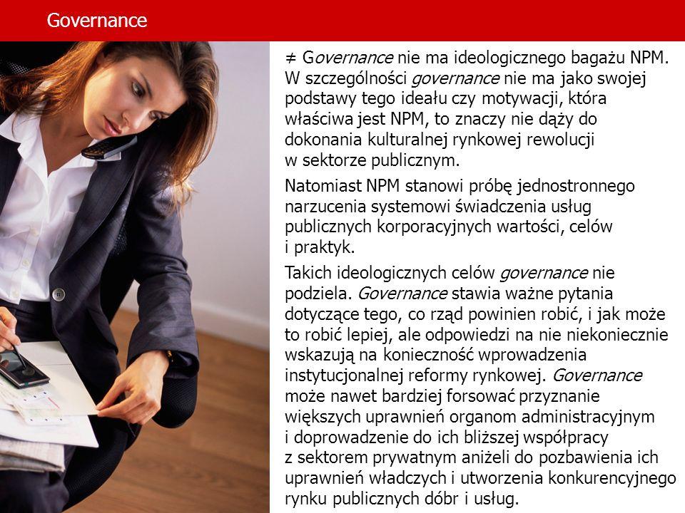 Governance Governance nie ma ideologicznego bagażu NPM. W szczególności governance nie ma jako swojej podstawy tego ideału czy motywacji, która właści