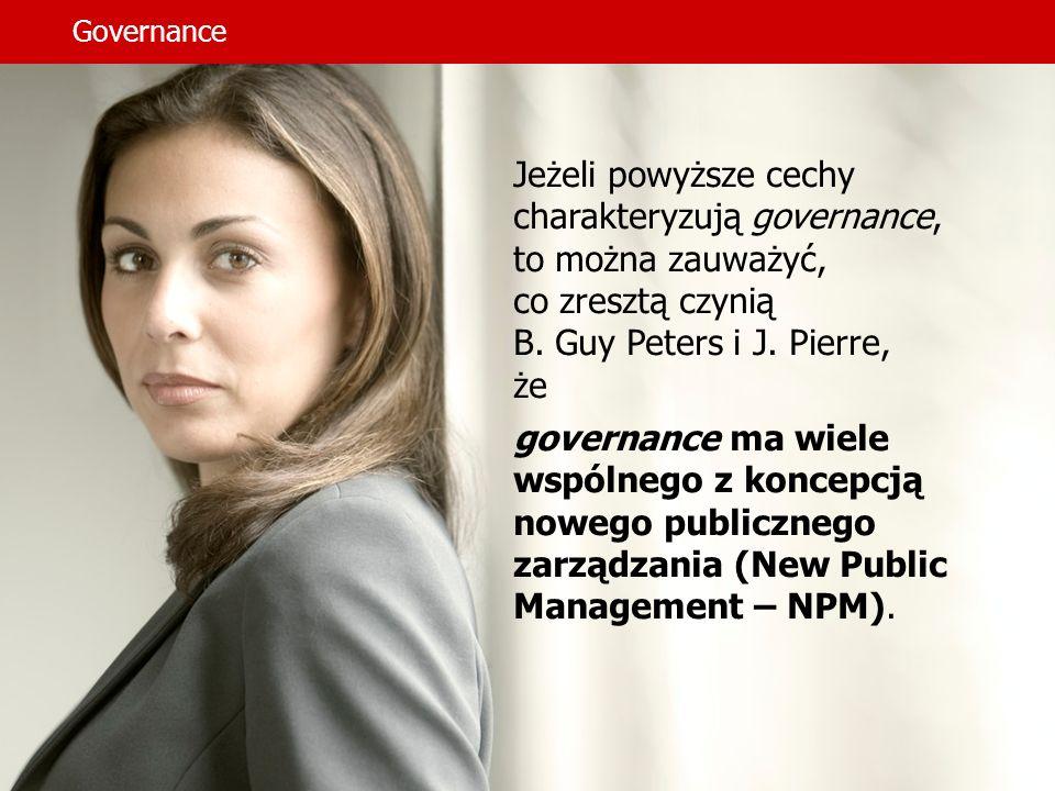 Governance Jeżeli powyższe cechy charakteryzują governance, to można zauważyć, co zresztą czynią B. Guy Peters i J. Pierre, że governance ma wiele wsp