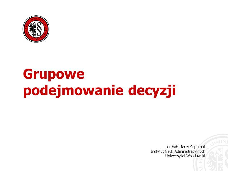 dr hab. Jerzy Supernat Instytut Nauk Administracyjnych Uniwersytet Wrocławski Grupowe podejmowanie decyzji