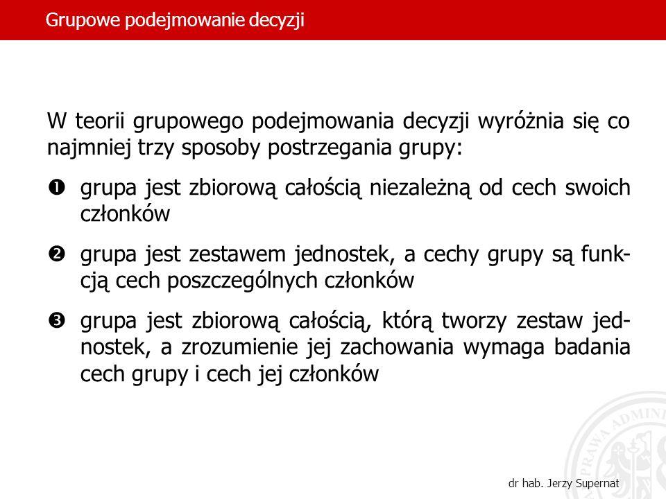 dr hab. Jerzy Supernat W teorii grupowego podejmowania decyzji wyróżnia się co najmniej trzy sposoby postrzegania grupy: grupa jest zbiorową całością