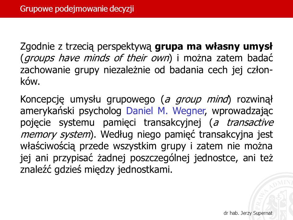 Grupowe podejmowanie decyzji dr hab. Jerzy Supernat Zgodnie z trzecią perspektywą grupa ma własny umysł (groups have minds of their own) i można zatem
