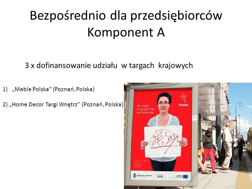 Bezpośrednio dla przedsiębiorców Komponent A 3 x dofinansowanie udziału w targach krajowych 1)Meble Polska (Poznań, Polska) 2) Home Decor Targi Wnętrz