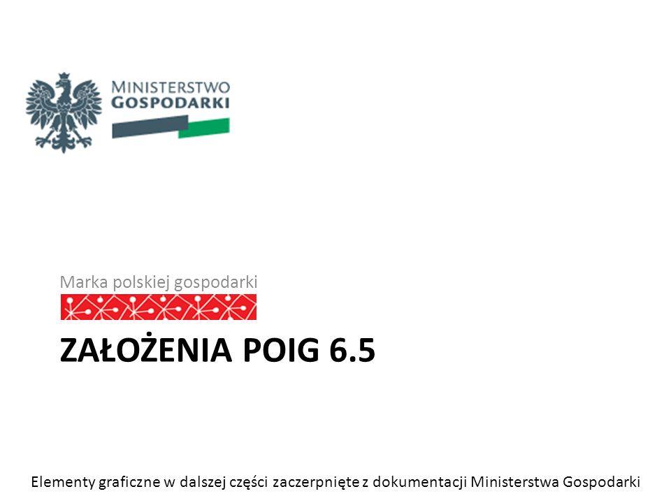 ZAŁOŻENIA POIG 6.5 Marka polskiej gospodarki Elementy graficzne w dalszej części zaczerpnięte z dokumentacji Ministerstwa Gospodarki