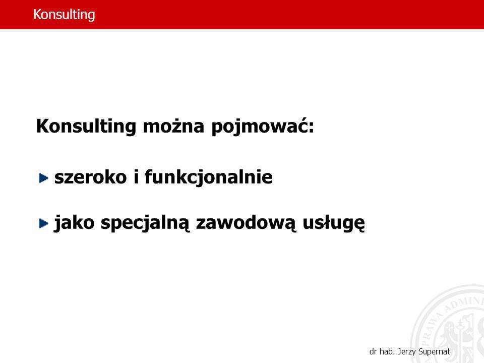 3 Konsulting można pojmować: szeroko i funkcjonalnie jako specjalną zawodową usługę Konsulting dr hab. Jerzy Supernat