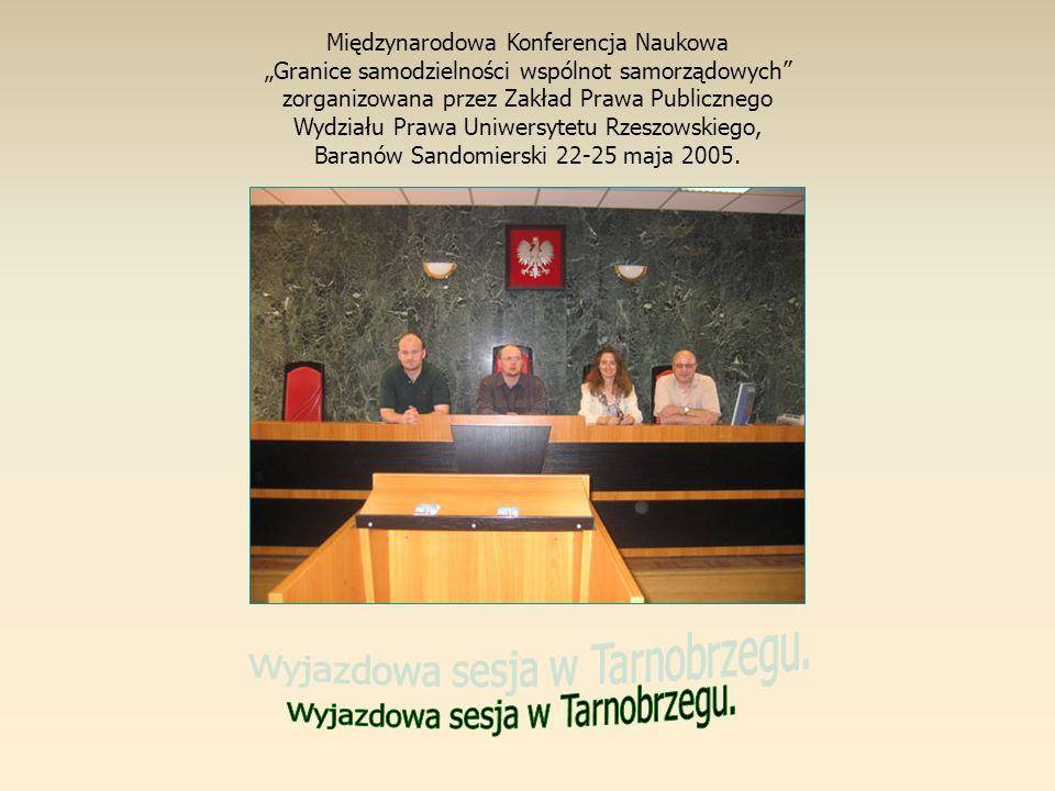 Międzynarodowa Konferencja Naukowa Granice samodzielności wspólnot samorządowych zorganizowana przez Zakład Prawa Publicznego Wydziału Prawa Uniwersytetu Rzeszowskiego, Baranów Sandomierski 22-25 maja 2005.