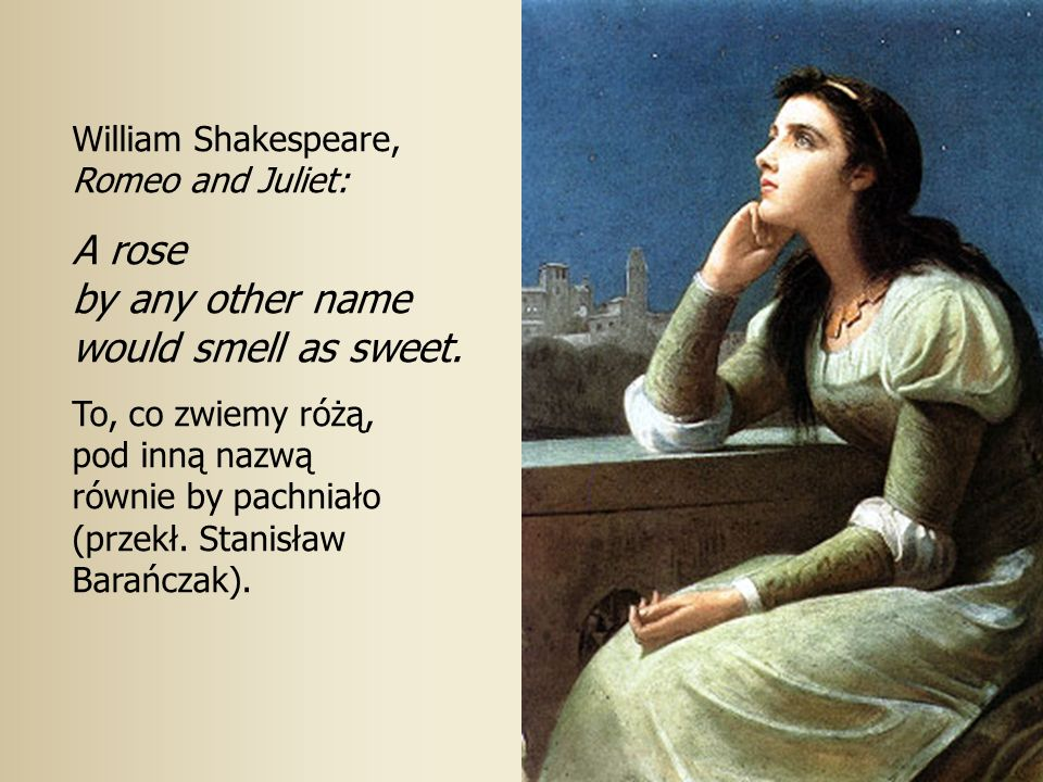 13 William Shakespeare, Romeo and Juliet: A rose by any other name would smell as sweet.