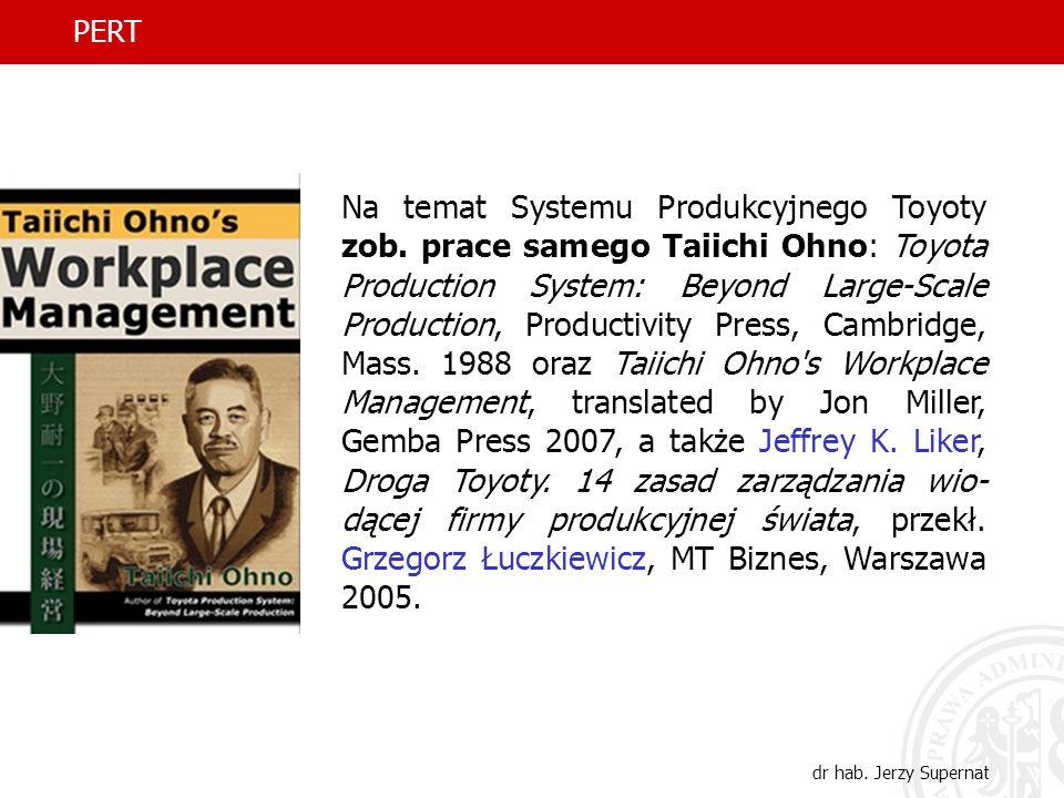 6 PERT dr hab. Jerzy Supernat Na temat Systemu Produkcyjnego Toyoty zob. prace samego Taiichi Ohno: Toyota Production System: Beyond Large-Scale Produ