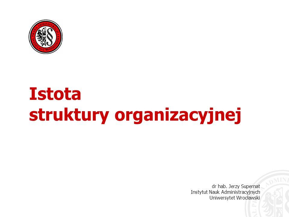 dr hab. Jerzy Supernat Instytut Nauk Administracyjnych Uniwersytet Wrocławski Istota struktury organizacyjnej