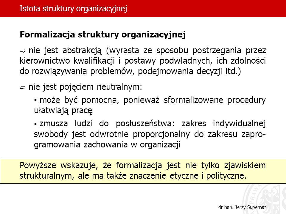 Istota struktury organizacyjnej dr hab. Jerzy Supernat Formalizacja struktury organizacyjnej nie jest abstrakcją (wyrasta ze sposobu postrzegania prze