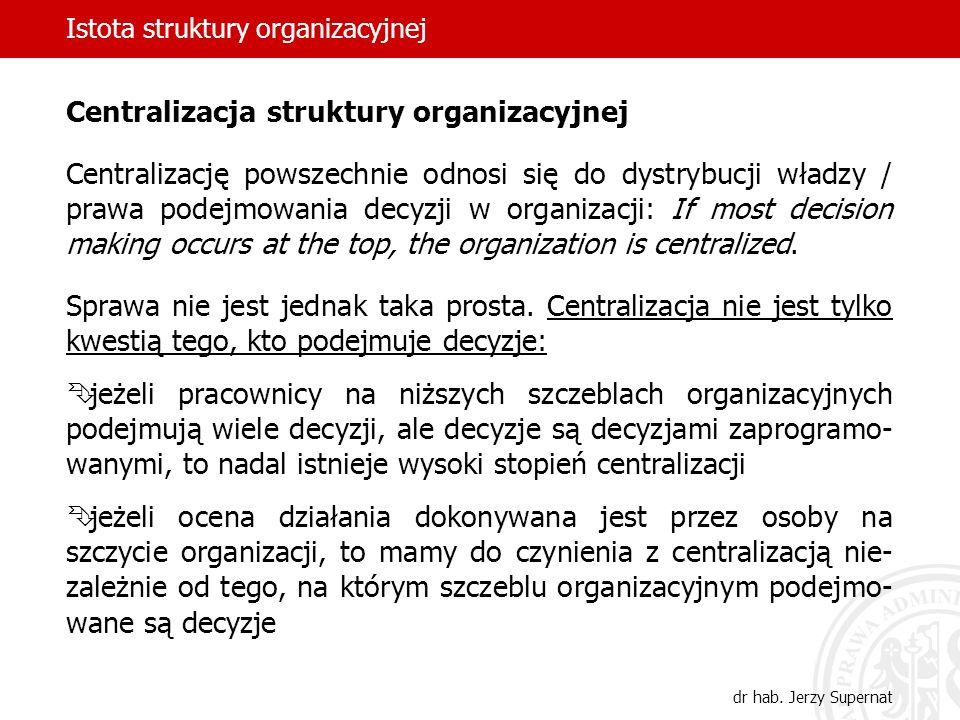 Istota struktury organizacyjnej dr hab. Jerzy Supernat Centralizacja struktury organizacyjnej Centralizację powszechnie odnosi się do dystrybucji wład
