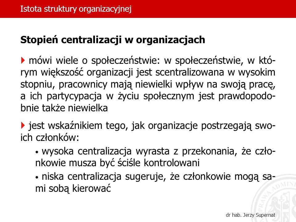 Istota struktury organizacyjnej dr hab. Jerzy Supernat Stopień centralizacji w organizacjach mówi wiele o społeczeństwie: w społeczeństwie, w któ- rym