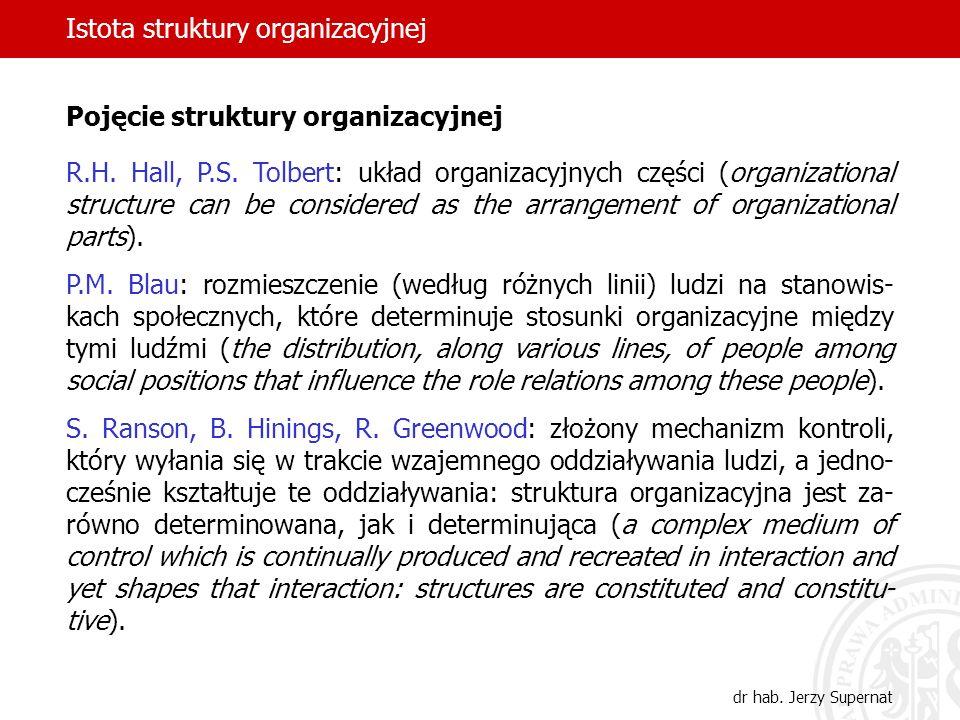 dr hab. Jerzy Supernat Pojęcie struktury organizacyjnej R.H. Hall, P.S. Tolbert: układ organizacyjnych części (organizational structure can be conside